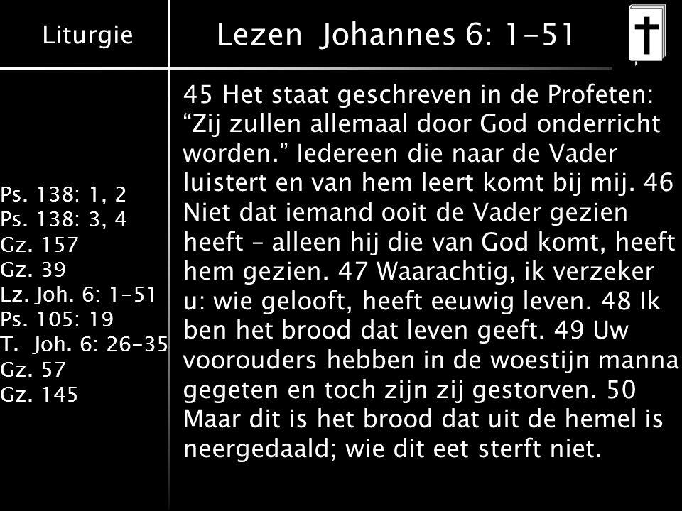 Liturgie Ps. 138: 1, 2 Ps. 138: 3, 4 Gz. 157 Gz. 39 Lz. Joh. 6: 1-51 Ps. 105: 19 T.Joh. 6: 26-35 Gz. 57 Gz. 145 Lezen Johannes 6: 1-51 45 Het staat ge