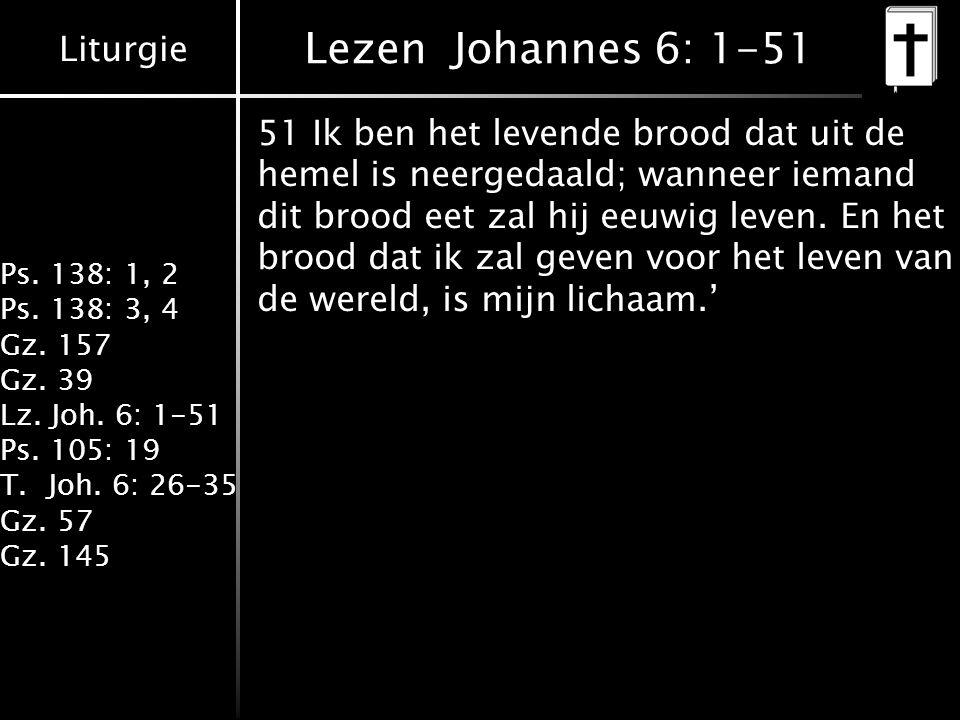 Liturgie Ps. 138: 1, 2 Ps. 138: 3, 4 Gz. 157 Gz. 39 Lz. Joh. 6: 1-51 Ps. 105: 19 T.Joh. 6: 26-35 Gz. 57 Gz. 145 Lezen Johannes 6: 1-51 51 Ik ben het l