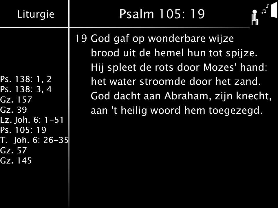 Liturgie Ps. 138: 1, 2 Ps. 138: 3, 4 Gz. 157 Gz. 39 Lz. Joh. 6: 1-51 Ps. 105: 19 T.Joh. 6: 26-35 Gz. 57 Gz. 145 Psalm 105: 19 19God gaf op wonderbare