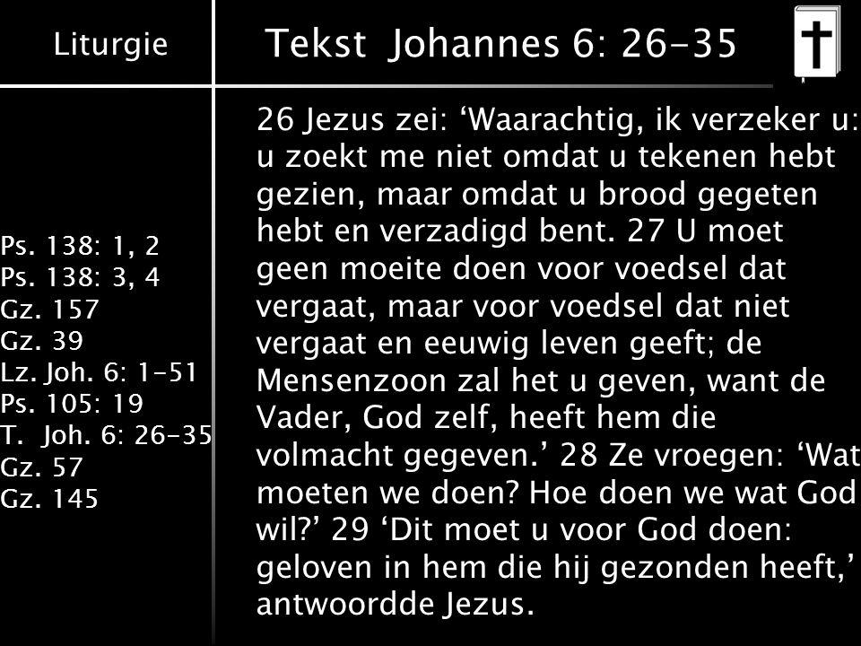 Liturgie Ps. 138: 1, 2 Ps. 138: 3, 4 Gz. 157 Gz. 39 Lz. Joh. 6: 1-51 Ps. 105: 19 T.Joh. 6: 26-35 Gz. 57 Gz. 145 Tekst Johannes 6: 26-35 26 Jezus zei: