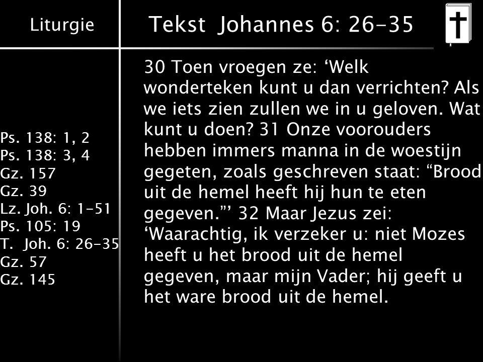 Liturgie Ps. 138: 1, 2 Ps. 138: 3, 4 Gz. 157 Gz. 39 Lz. Joh. 6: 1-51 Ps. 105: 19 T.Joh. 6: 26-35 Gz. 57 Gz. 145 Tekst Johannes 6: 26-35 30 Toen vroege