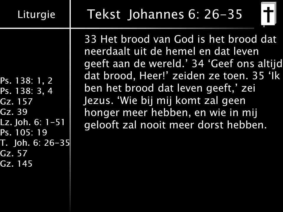 Liturgie Ps. 138: 1, 2 Ps. 138: 3, 4 Gz. 157 Gz. 39 Lz. Joh. 6: 1-51 Ps. 105: 19 T.Joh. 6: 26-35 Gz. 57 Gz. 145 Tekst Johannes 6: 26-35 33 Het brood v