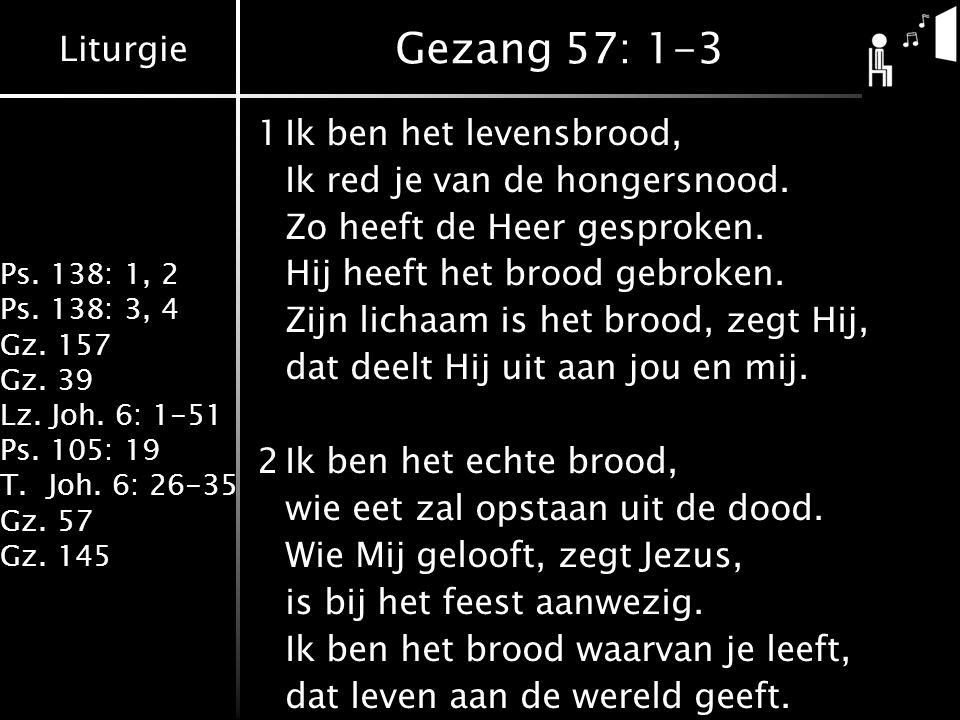 Liturgie Ps. 138: 1, 2 Ps. 138: 3, 4 Gz. 157 Gz. 39 Lz. Joh. 6: 1-51 Ps. 105: 19 T.Joh. 6: 26-35 Gz. 57 Gz. 145 Gezang 57: 1-3 1Ik ben het levensbrood