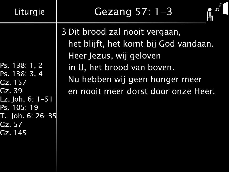 Liturgie Ps. 138: 1, 2 Ps. 138: 3, 4 Gz. 157 Gz. 39 Lz. Joh. 6: 1-51 Ps. 105: 19 T.Joh. 6: 26-35 Gz. 57 Gz. 145 Gezang 57: 1-3 3Dit brood zal nooit ve
