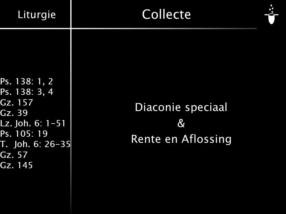 Liturgie Ps. 138: 1, 2 Ps. 138: 3, 4 Gz. 157 Gz. 39 Lz. Joh. 6: 1-51 Ps. 105: 19 T.Joh. 6: 26-35 Gz. 57 Gz. 145 Collecte Diaconie speciaal & Rente en