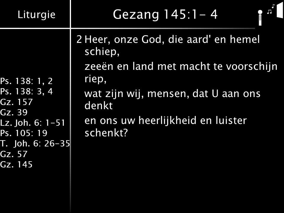 Liturgie Ps. 138: 1, 2 Ps. 138: 3, 4 Gz. 157 Gz. 39 Lz. Joh. 6: 1-51 Ps. 105: 19 T.Joh. 6: 26-35 Gz. 57 Gz. 145 Gezang 145:1- 4 2Heer, onze God, die a