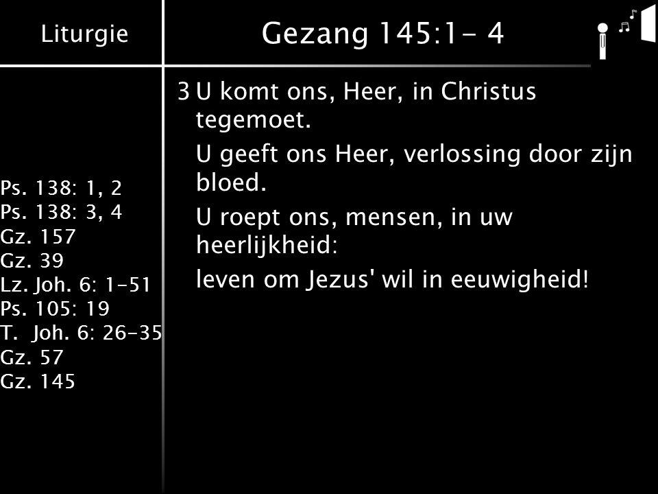 Liturgie Ps. 138: 1, 2 Ps. 138: 3, 4 Gz. 157 Gz. 39 Lz. Joh. 6: 1-51 Ps. 105: 19 T.Joh. 6: 26-35 Gz. 57 Gz. 145 Gezang 145:1- 4 3U komt ons, Heer, in