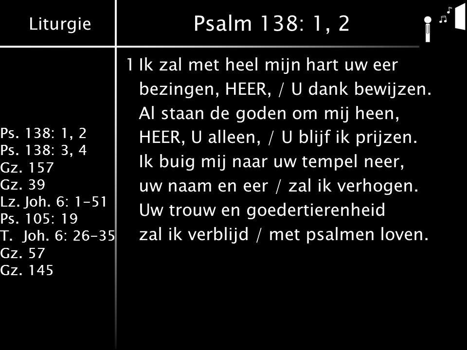 Liturgie Ps. 138: 1, 2 Ps. 138: 3, 4 Gz. 157 Gz. 39 Lz. Joh. 6: 1-51 Ps. 105: 19 T.Joh. 6: 26-35 Gz. 57 Gz. 145 Psalm 138: 1, 2 1Ik zal met heel mijn