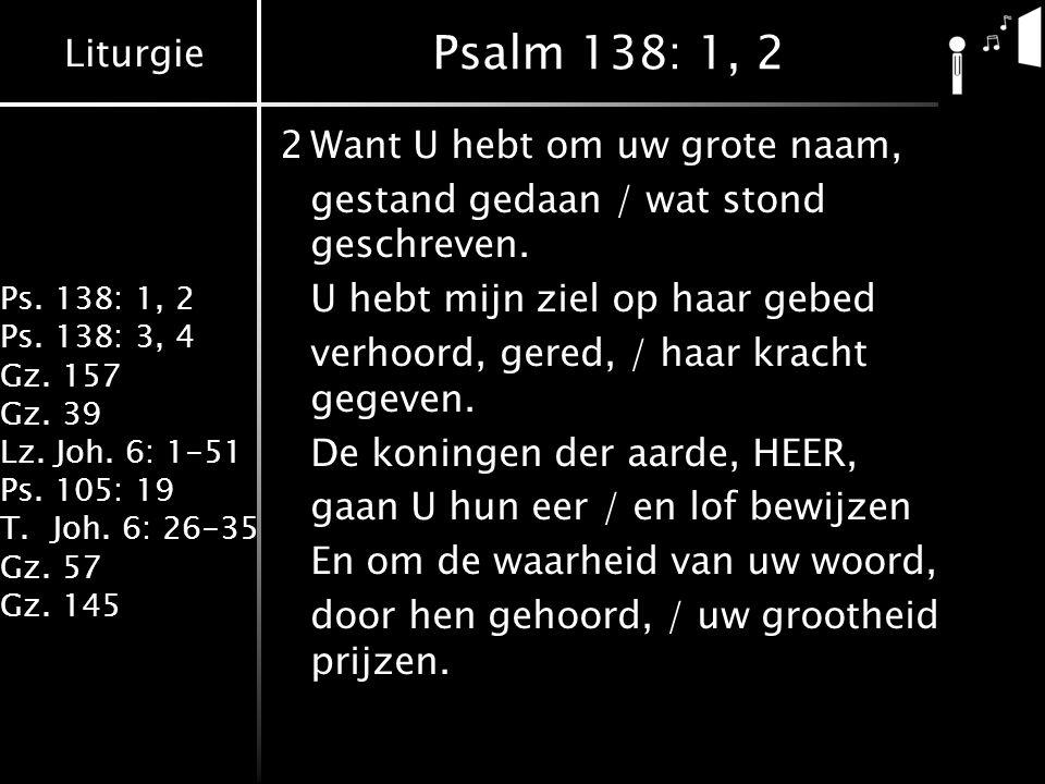 Liturgie Ps. 138: 1, 2 Ps. 138: 3, 4 Gz. 157 Gz. 39 Lz. Joh. 6: 1-51 Ps. 105: 19 T.Joh. 6: 26-35 Gz. 57 Gz. 145 Psalm 138: 1, 2 2Want U hebt om uw gro