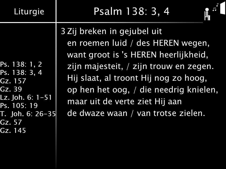 Liturgie Ps. 138: 1, 2 Ps. 138: 3, 4 Gz. 157 Gz. 39 Lz. Joh. 6: 1-51 Ps. 105: 19 T.Joh. 6: 26-35 Gz. 57 Gz. 145 Psalm 138: 3, 4 3Zij breken in gejubel