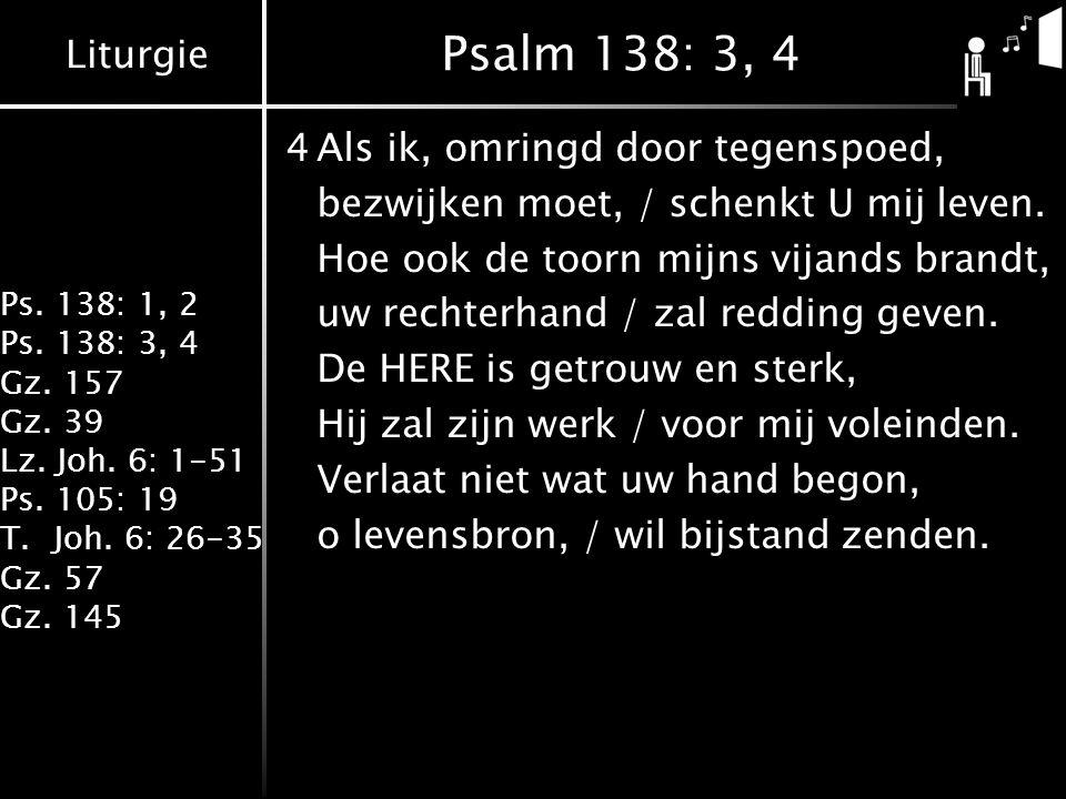 Liturgie Ps. 138: 1, 2 Ps. 138: 3, 4 Gz. 157 Gz. 39 Lz. Joh. 6: 1-51 Ps. 105: 19 T.Joh. 6: 26-35 Gz. 57 Gz. 145 Psalm 138: 3, 4 4Als ik, omringd door