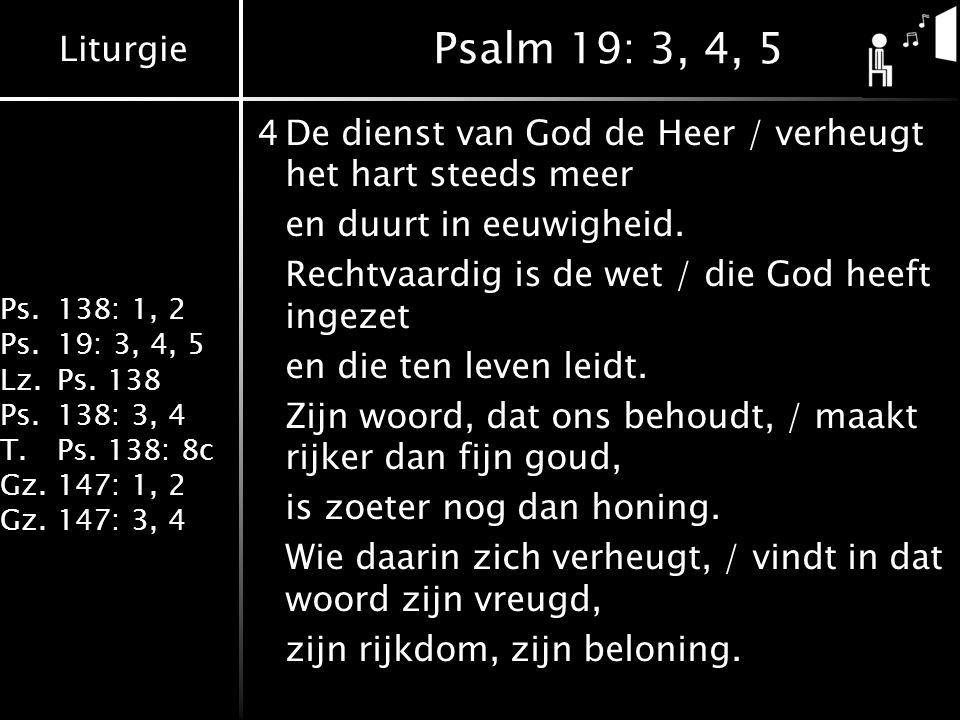 Liturgie Ps.138: 1, 2 Ps.19: 3, 4, 5 Lz.Ps. 138 Ps.138: 3, 4 T.Ps. 138: 8c Gz.147: 1, 2 Gz.147: 3, 4 Psalm 19: 3, 4, 5 4De dienst van God de Heer / ve