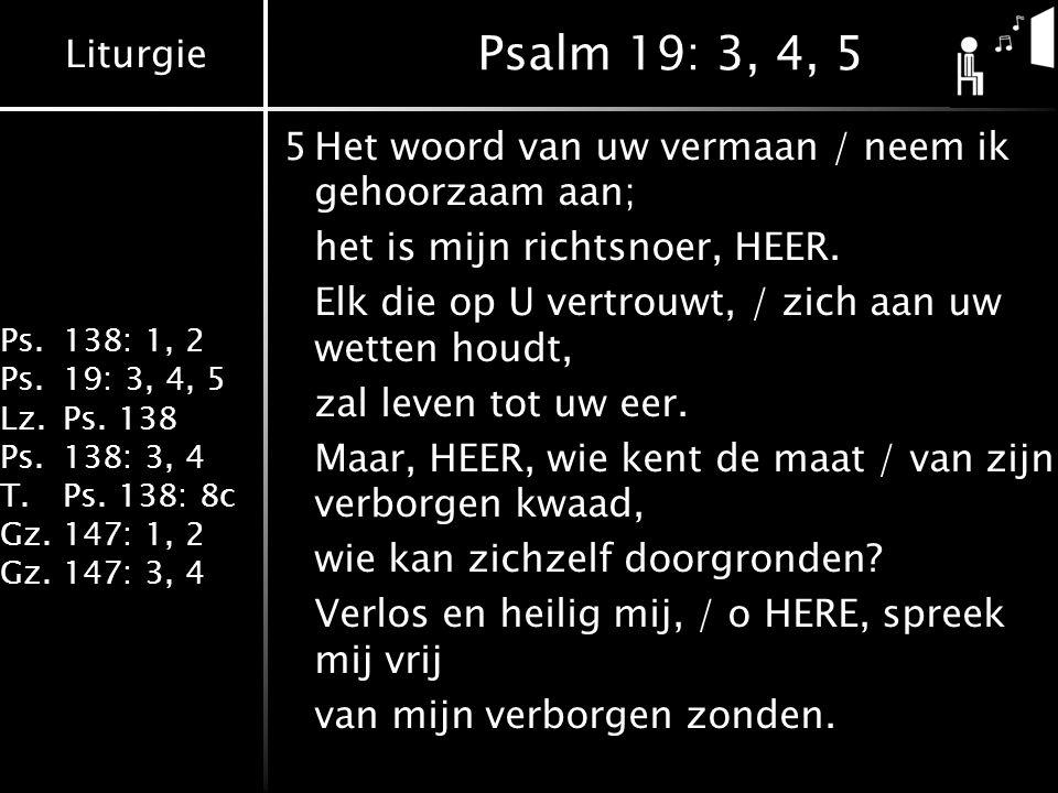 Liturgie Ps.138: 1, 2 Ps.19: 3, 4, 5 Lz.Ps. 138 Ps.138: 3, 4 T.Ps. 138: 8c Gz.147: 1, 2 Gz.147: 3, 4 Psalm 19: 3, 4, 5 5Het woord van uw vermaan / nee