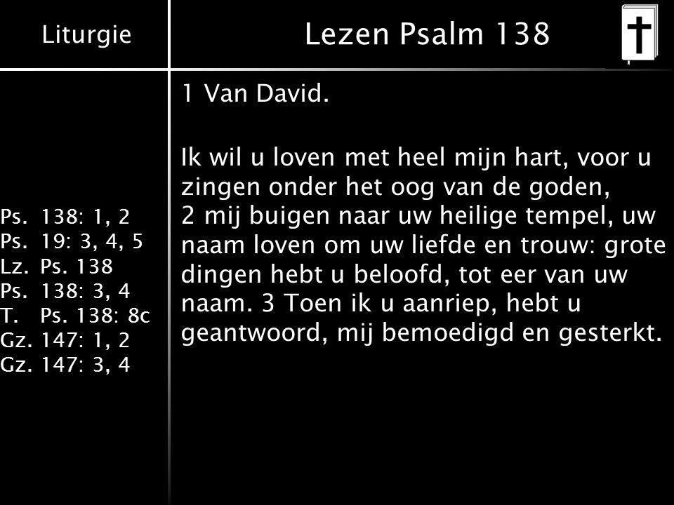 Liturgie Ps.138: 1, 2 Ps.19: 3, 4, 5 Lz.Ps. 138 Ps.138: 3, 4 T.Ps. 138: 8c Gz.147: 1, 2 Gz.147: 3, 4 Lezen Psalm 138 1 Van David. Ik wil u loven met h