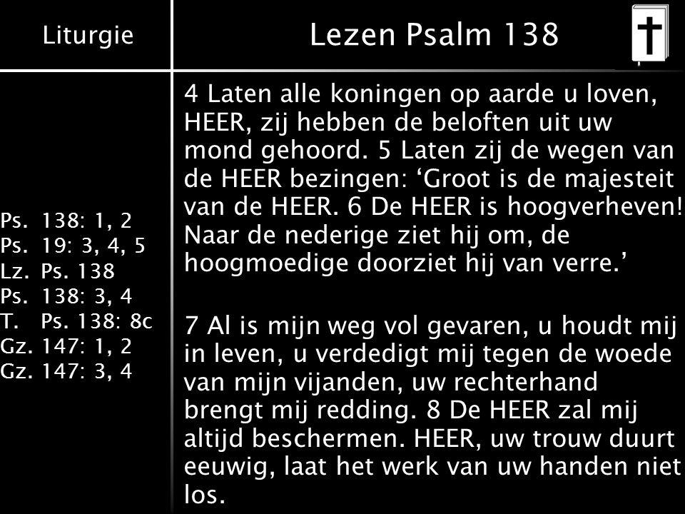 Liturgie Ps.138: 1, 2 Ps.19: 3, 4, 5 Lz.Ps. 138 Ps.138: 3, 4 T.Ps. 138: 8c Gz.147: 1, 2 Gz.147: 3, 4 Lezen Psalm 138 4 Laten alle koningen op aarde u