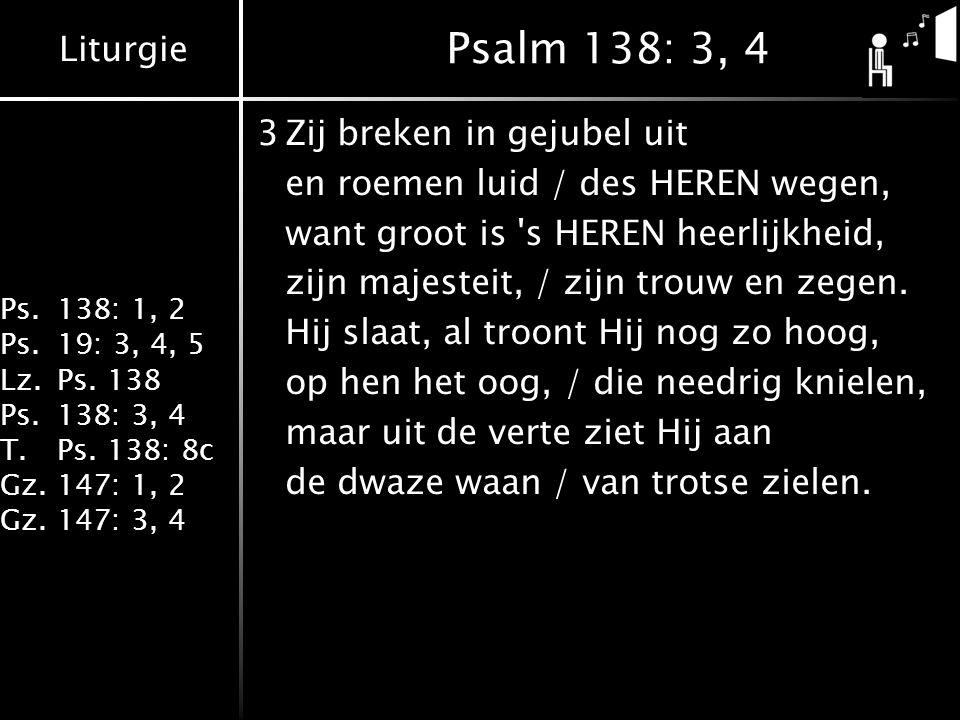 Liturgie Ps.138: 1, 2 Ps.19: 3, 4, 5 Lz.Ps. 138 Ps.138: 3, 4 T.Ps. 138: 8c Gz.147: 1, 2 Gz.147: 3, 4 Psalm 138: 3, 4 3Zij breken in gejubel uit en roe