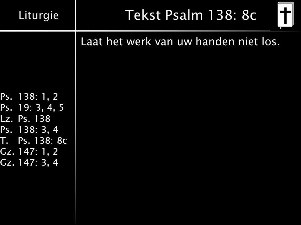 Liturgie Ps.138: 1, 2 Ps.19: 3, 4, 5 Lz.Ps. 138 Ps.138: 3, 4 T.Ps. 138: 8c Gz.147: 1, 2 Gz.147: 3, 4 Tekst Psalm 138: 8c Laat het werk van uw handen n