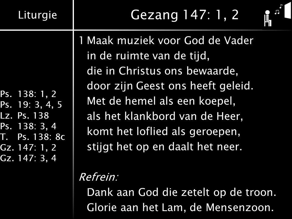 Liturgie Ps.138: 1, 2 Ps.19: 3, 4, 5 Lz.Ps. 138 Ps.138: 3, 4 T.Ps. 138: 8c Gz.147: 1, 2 Gz.147: 3, 4 Gezang 147: 1, 2 1Maak muziek voor God de Vader i