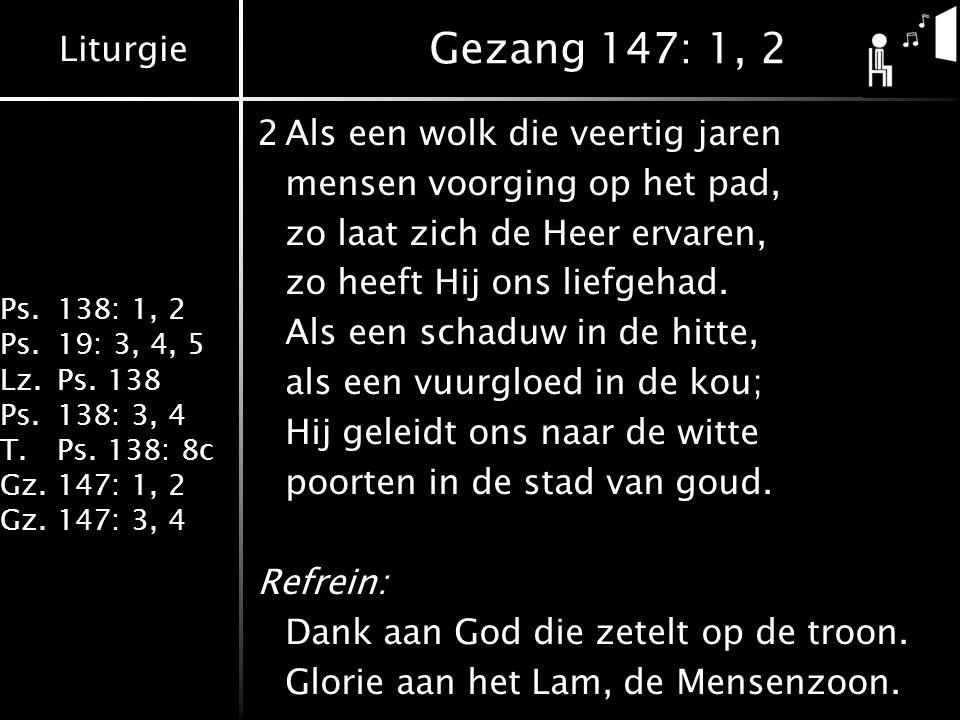 Liturgie Ps.138: 1, 2 Ps.19: 3, 4, 5 Lz.Ps. 138 Ps.138: 3, 4 T.Ps. 138: 8c Gz.147: 1, 2 Gz.147: 3, 4 Gezang 147: 1, 2 2Als een wolk die veertig jaren