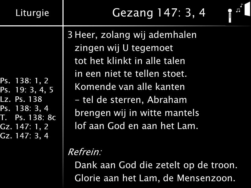 Liturgie Ps.138: 1, 2 Ps.19: 3, 4, 5 Lz.Ps. 138 Ps.138: 3, 4 T.Ps. 138: 8c Gz.147: 1, 2 Gz.147: 3, 4 Gezang 147: 3, 4 3Heer, zolang wij ademhalen zing