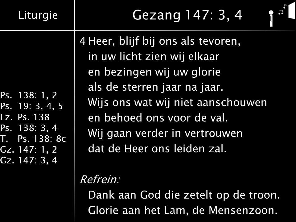Liturgie Ps.138: 1, 2 Ps.19: 3, 4, 5 Lz.Ps. 138 Ps.138: 3, 4 T.Ps. 138: 8c Gz.147: 1, 2 Gz.147: 3, 4 Gezang 147: 3, 4 4Heer, blijf bij ons als tevoren