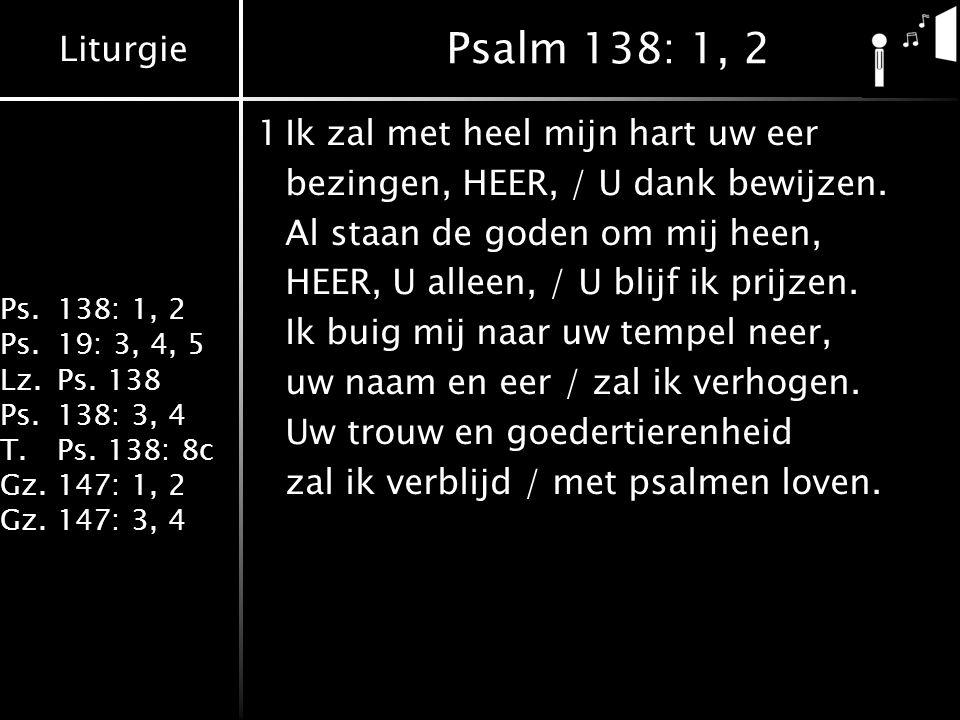 Liturgie Ps.138: 1, 2 Ps.19: 3, 4, 5 Lz.Ps. 138 Ps.138: 3, 4 T.Ps. 138: 8c Gz.147: 1, 2 Gz.147: 3, 4 Psalm 138: 1, 2 1Ik zal met heel mijn hart uw eer
