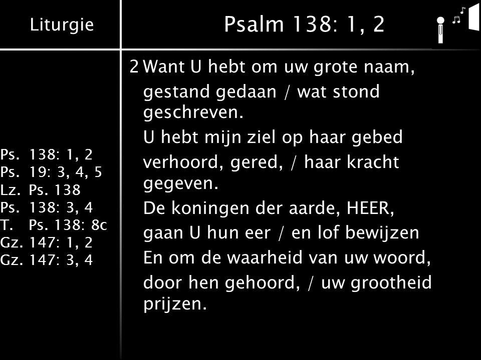 Liturgie Ps.138: 1, 2 Ps.19: 3, 4, 5 Lz.Ps. 138 Ps.138: 3, 4 T.Ps. 138: 8c Gz.147: 1, 2 Gz.147: 3, 4 Psalm 138: 1, 2 2Want U hebt om uw grote naam, ge