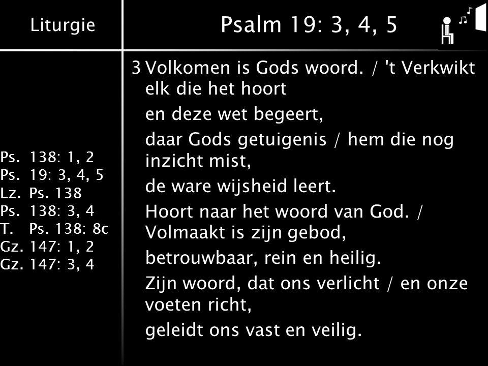 Liturgie Ps.138: 1, 2 Ps.19: 3, 4, 5 Lz.Ps. 138 Ps.138: 3, 4 T.Ps. 138: 8c Gz.147: 1, 2 Gz.147: 3, 4 Psalm 19: 3, 4, 5 3Volkomen is Gods woord. / 't V