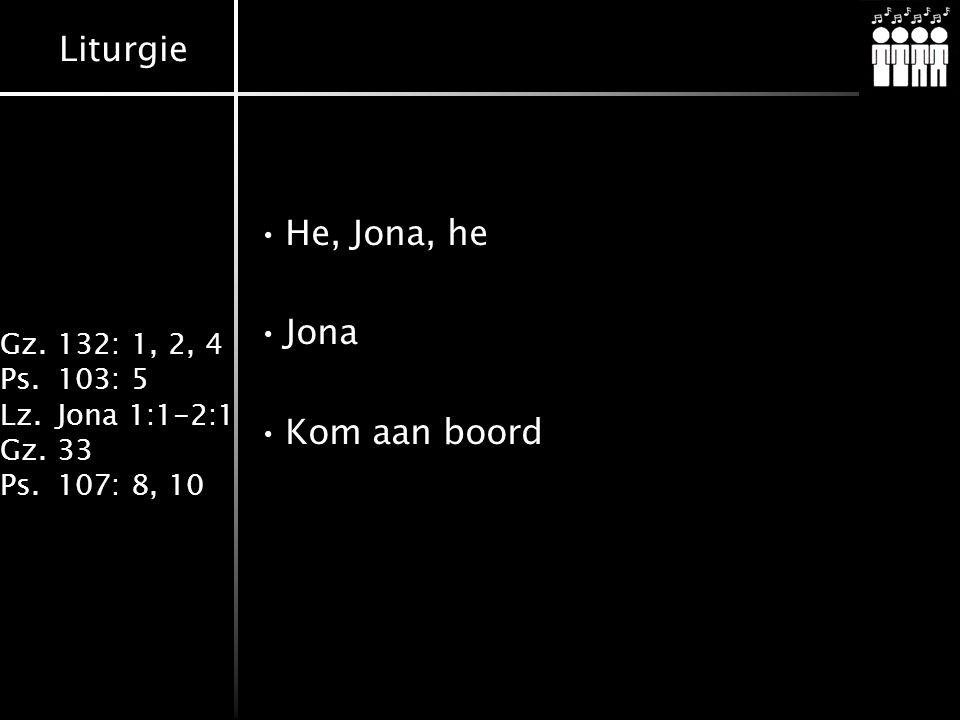 Liturgie Gz.132: 1, 2, 4 Ps.103: 5 Lz.Jona 1:1-2:1 Gz.33 Ps.107: 8, 10 He, Jona, he Jona Kom aan boord