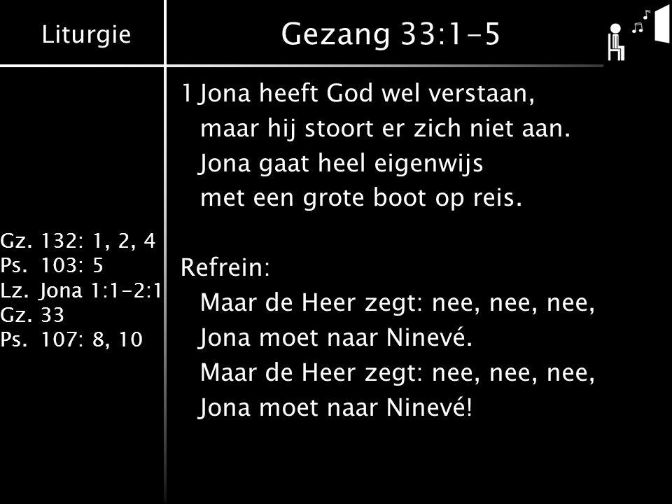 Liturgie Gz.132: 1, 2, 4 Ps.103: 5 Lz.Jona 1:1-2:1 Gz.33 Ps.107: 8, 10 Gezang 33:1-5 1Jona heeft God wel verstaan, maar hij stoort er zich niet aan. J