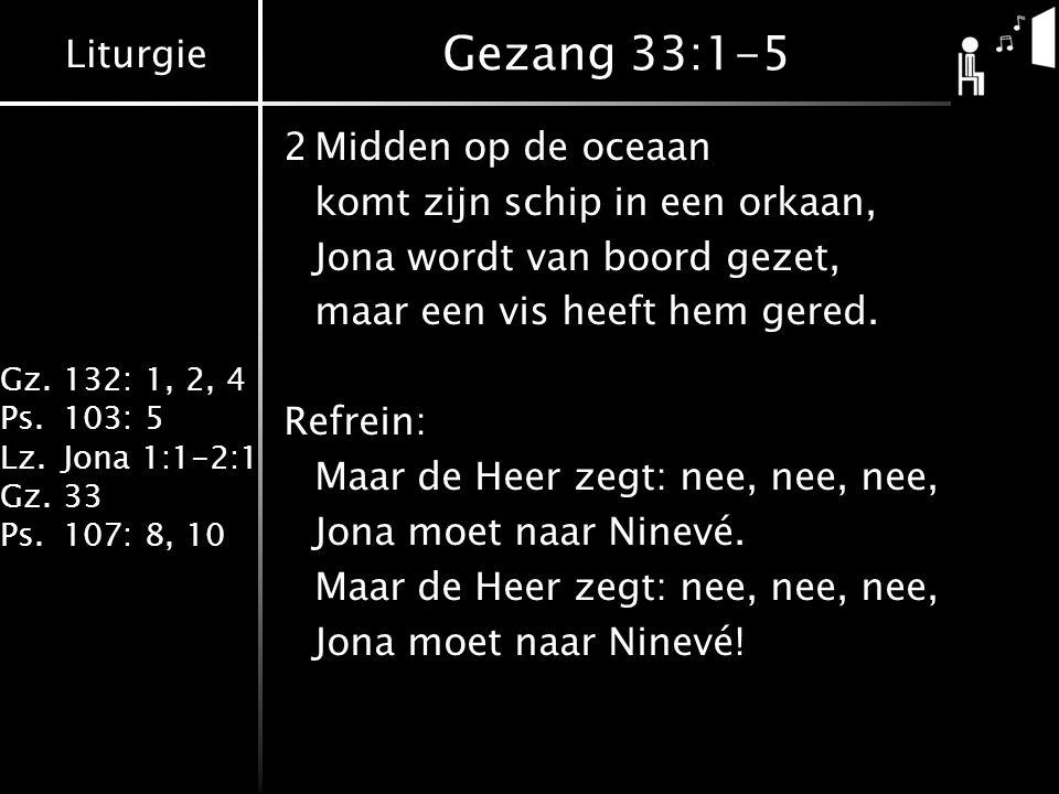 Liturgie Gz.132: 1, 2, 4 Ps.103: 5 Lz.Jona 1:1-2:1 Gz.33 Ps.107: 8, 10 Gezang 33:1-5 2Midden op de oceaan komt zijn schip in een orkaan, Jona wordt va