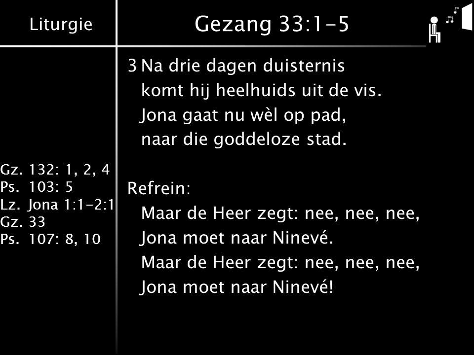 Liturgie Gz.132: 1, 2, 4 Ps.103: 5 Lz.Jona 1:1-2:1 Gz.33 Ps.107: 8, 10 Gezang 33:1-5 3Na drie dagen duisternis komt hij heelhuids uit de vis. Jona gaa