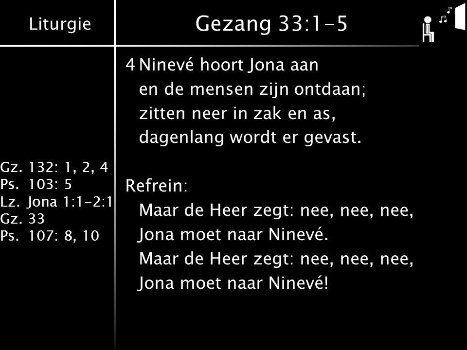 Liturgie Gz.132: 1, 2, 4 Ps.103: 5 Lz.Jona 1:1-2:1 Gz.33 Ps.107: 8, 10 Gezang 33:1-5 4Ninevé hoort Jona aan en de mensen zijn ontdaan; zitten neer in