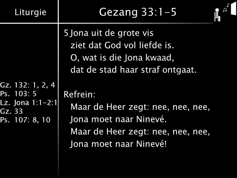Liturgie Gz.132: 1, 2, 4 Ps.103: 5 Lz.Jona 1:1-2:1 Gz.33 Ps.107: 8, 10 Gezang 33:1-5 5Jona uit de grote vis ziet dat God vol liefde is. O, wat is die