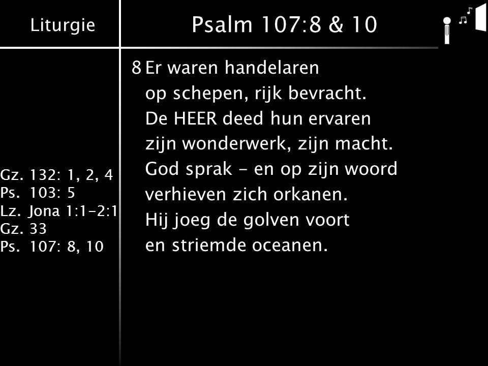 Liturgie Gz.132: 1, 2, 4 Ps.103: 5 Lz.Jona 1:1-2:1 Gz.33 Ps.107: 8, 10 Psalm 107:8 & 10 8Er waren handelaren op schepen, rijk bevracht. De HEER deed h