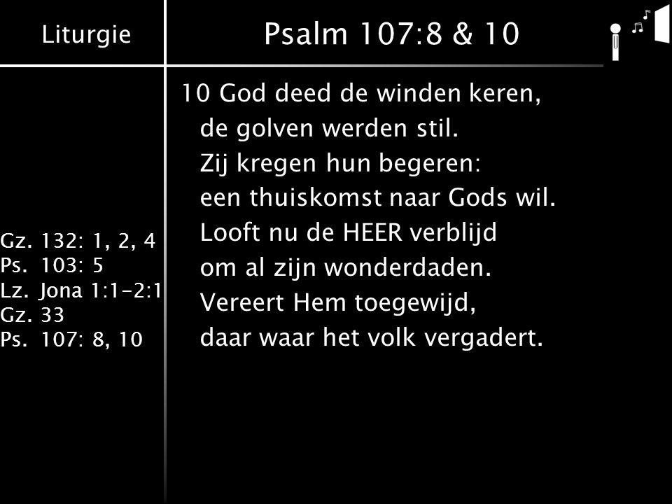 Liturgie Gz.132: 1, 2, 4 Ps.103: 5 Lz.Jona 1:1-2:1 Gz.33 Ps.107: 8, 10 Psalm 107:8 & 10 10God deed de winden keren, de golven werden stil. Zij kregen