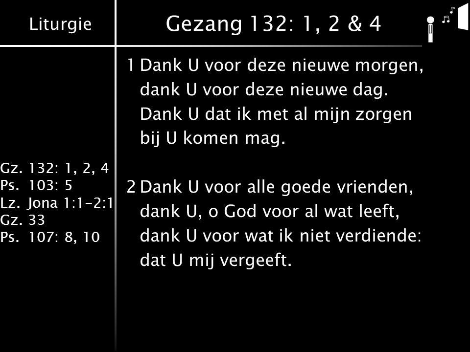 Liturgie Gz.132: 1, 2, 4 Ps.103: 5 Lz.Jona 1:1-2:1 Gz.33 Ps.107: 8, 10 Gezang 132: 1, 2 & 4 4Dank U, voor hen die mij omringen, dank U, voor wat mij toebehoort, dank U, voor alle kleine dingen, ieder vriend lijk woord.