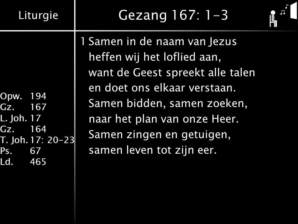 Liturgie Opw. 194 Gz.167 L. Joh.17 Gz.164 T. Joh.17: 20-23 Ps.67 Ld.465 Gezang 167: 1-3 1Samen in de naam van Jezus heffen wij het loflied aan, want d