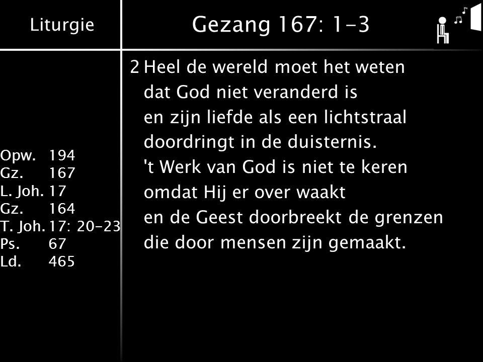 Liturgie Opw. 194 Gz.167 L. Joh.17 Gz.164 T. Joh.17: 20-23 Ps.67 Ld.465 Gezang 167: 1-3 2Heel de wereld moet het weten dat God niet veranderd is en zi