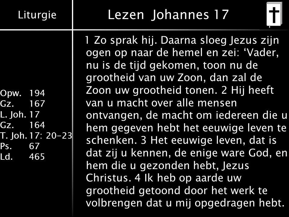 Liturgie Opw. 194 Gz.167 L. Joh.17 Gz.164 T. Joh.17: 20-23 Ps.67 Ld.465 Lezen Johannes 17 1 Zo sprak hij. Daarna sloeg Jezus zijn ogen op naar de heme