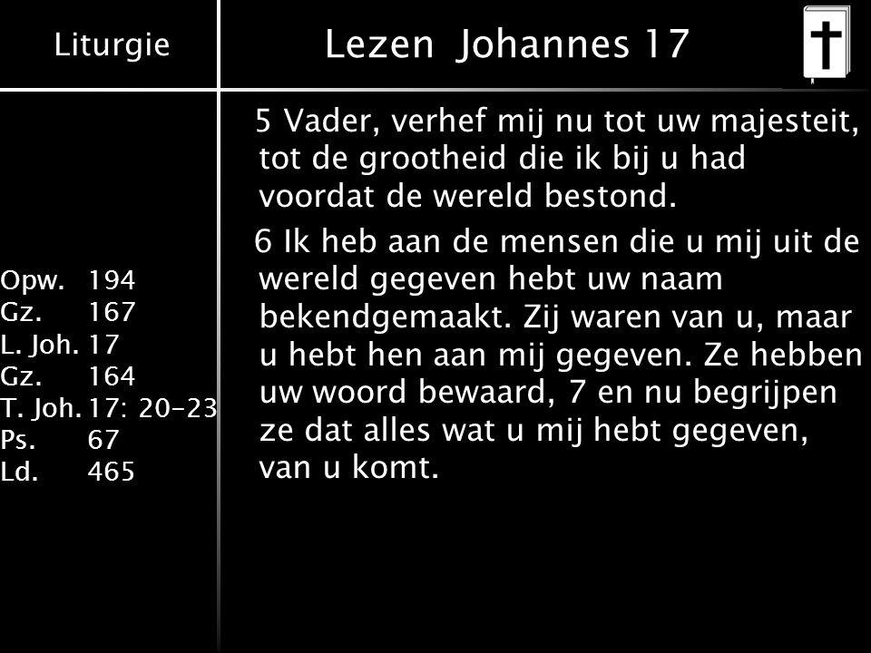 Liturgie Opw. 194 Gz.167 L. Joh.17 Gz.164 T. Joh.17: 20-23 Ps.67 Ld.465 Lezen Johannes 17 5 Vader, verhef mij nu tot uw majesteit, tot de grootheid di