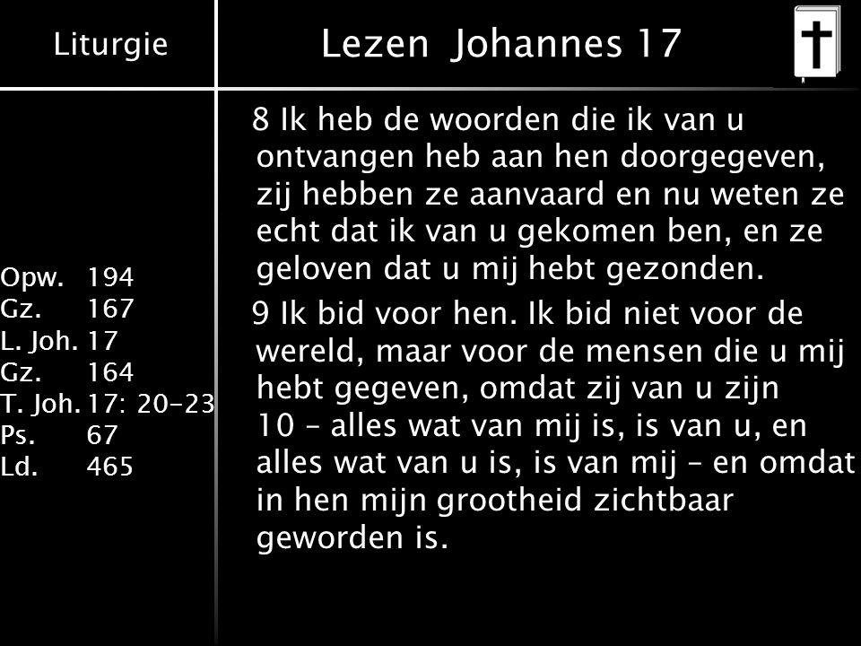 Liturgie Opw. 194 Gz.167 L. Joh.17 Gz.164 T. Joh.17: 20-23 Ps.67 Ld.465 Lezen Johannes 17 8 Ik heb de woorden die ik van u ontvangen heb aan hen doorg