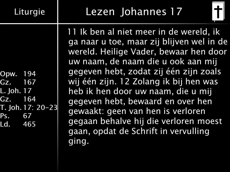 Liturgie Opw. 194 Gz.167 L. Joh.17 Gz.164 T. Joh.17: 20-23 Ps.67 Ld.465 Lezen Johannes 17 11 Ik ben al niet meer in de wereld, ik ga naar u toe, maar
