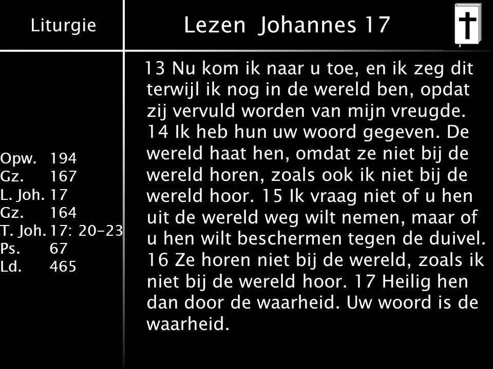 Liturgie Opw. 194 Gz.167 L. Joh.17 Gz.164 T. Joh.17: 20-23 Ps.67 Ld.465 Lezen Johannes 17 13 Nu kom ik naar u toe, en ik zeg dit terwijl ik nog in de