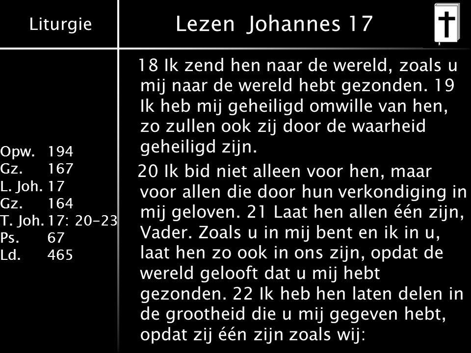 Liturgie Opw. 194 Gz.167 L. Joh.17 Gz.164 T. Joh.17: 20-23 Ps.67 Ld.465 Lezen Johannes 17 18 Ik zend hen naar de wereld, zoals u mij naar de wereld he