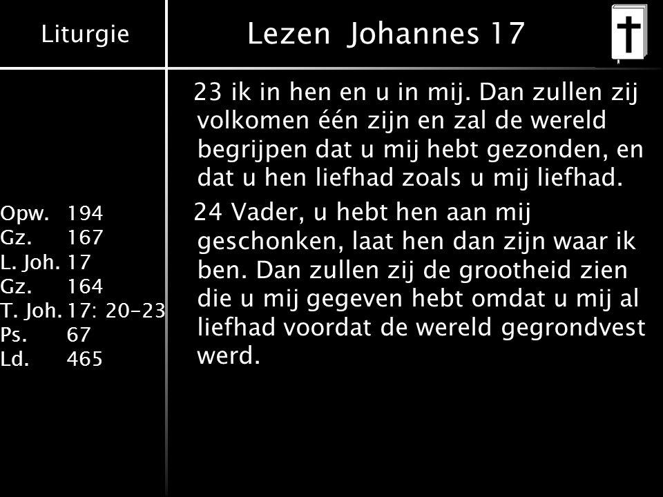 Liturgie Opw. 194 Gz.167 L. Joh.17 Gz.164 T. Joh.17: 20-23 Ps.67 Ld.465 Lezen Johannes 17 23 ik in hen en u in mij. Dan zullen zij volkomen één zijn e