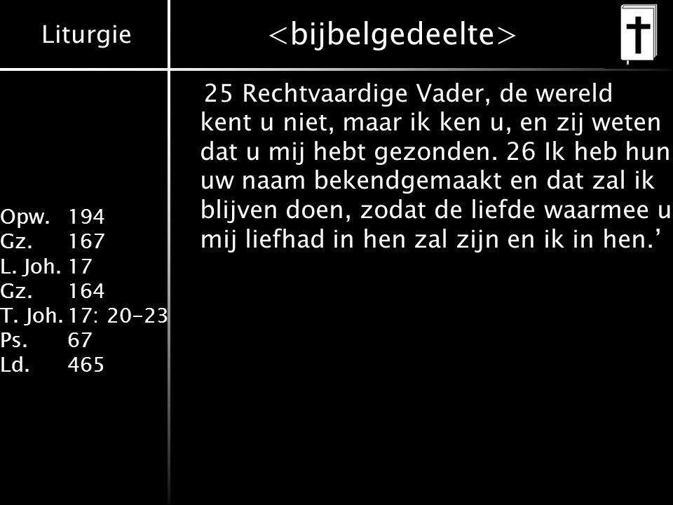 Liturgie Opw. 194 Gz.167 L. Joh.17 Gz.164 T. Joh.17: 20-23 Ps.67 Ld.465 25 Rechtvaardige Vader, de wereld kent u niet, maar ik ken u, en zij weten dat