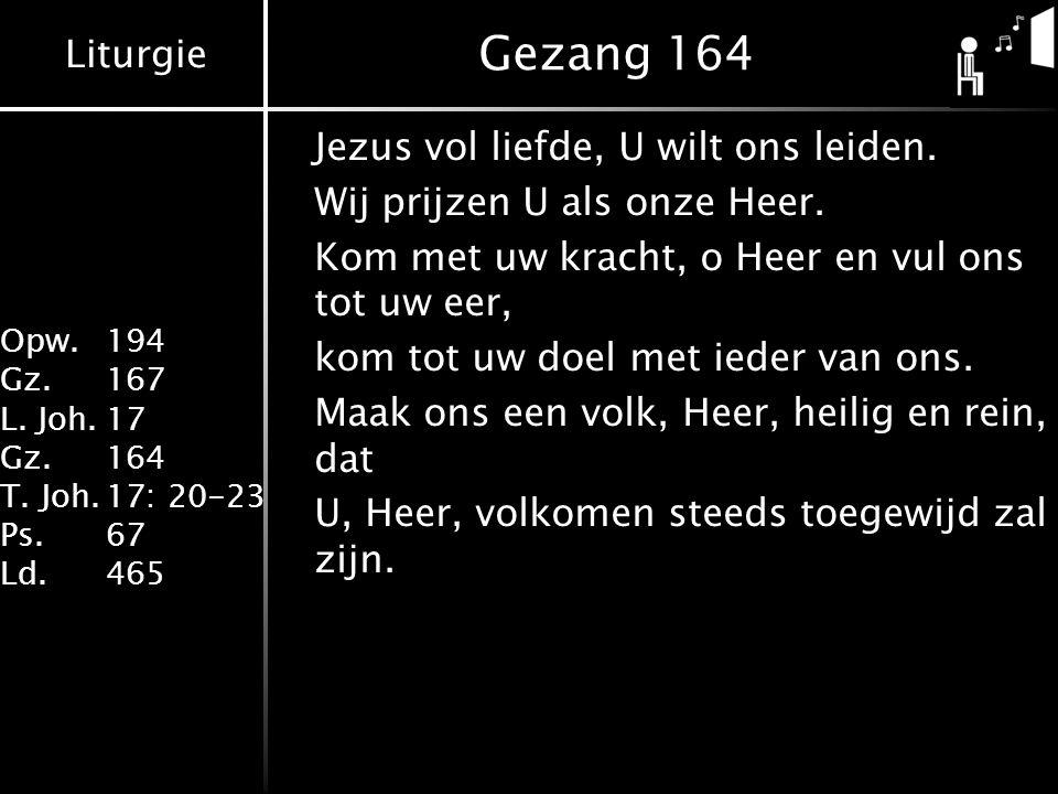 Liturgie Opw. 194 Gz.167 L. Joh.17 Gz.164 T. Joh.17: 20-23 Ps.67 Ld.465 Gezang 164 Jezus vol liefde, U wilt ons leiden. Wij prijzen U als onze Heer. K