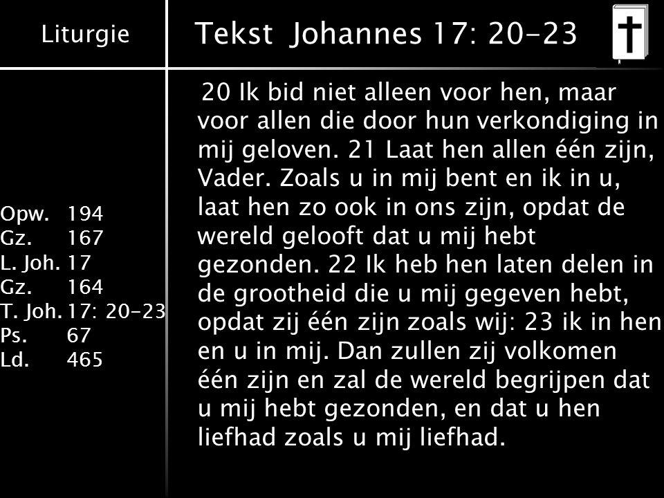 Liturgie Opw. 194 Gz.167 L. Joh.17 Gz.164 T. Joh.17: 20-23 Ps.67 Ld.465 Tekst Johannes 17: 20-23 20 Ik bid niet alleen voor hen, maar voor allen die d