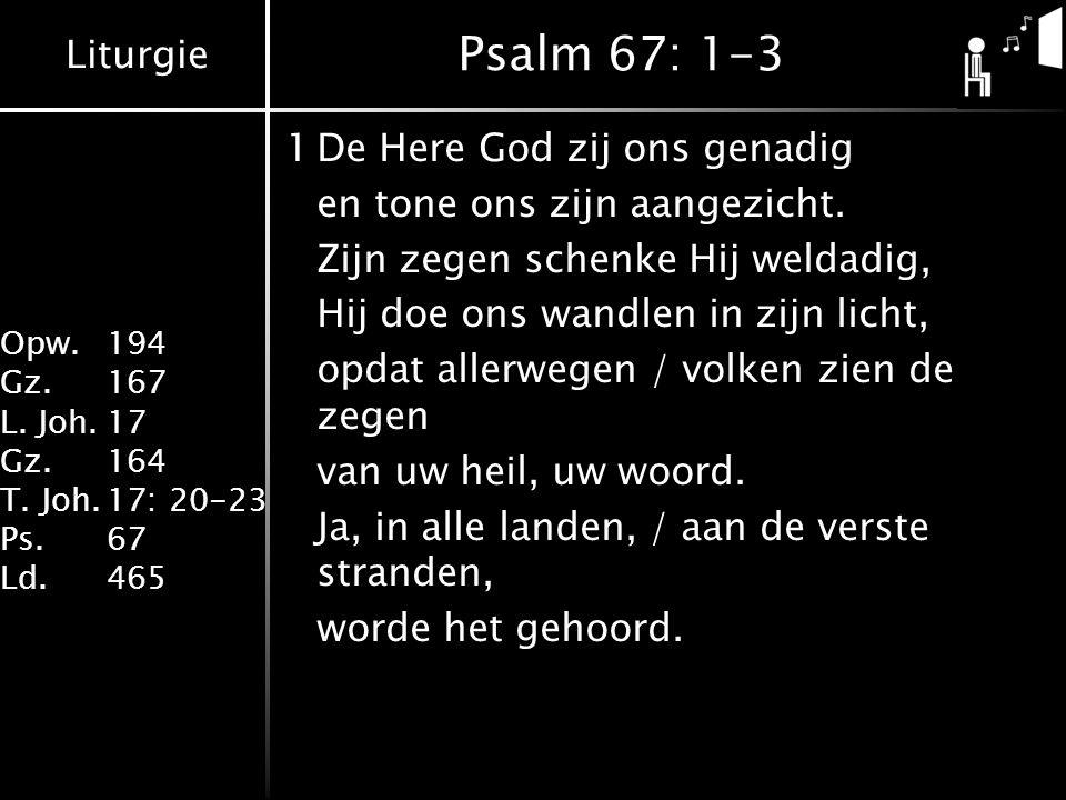 Liturgie Opw. 194 Gz.167 L. Joh.17 Gz.164 T. Joh.17: 20-23 Ps.67 Ld.465 Psalm 67: 1-3 1De Here God zij ons genadig en tone ons zijn aangezicht. Zijn z